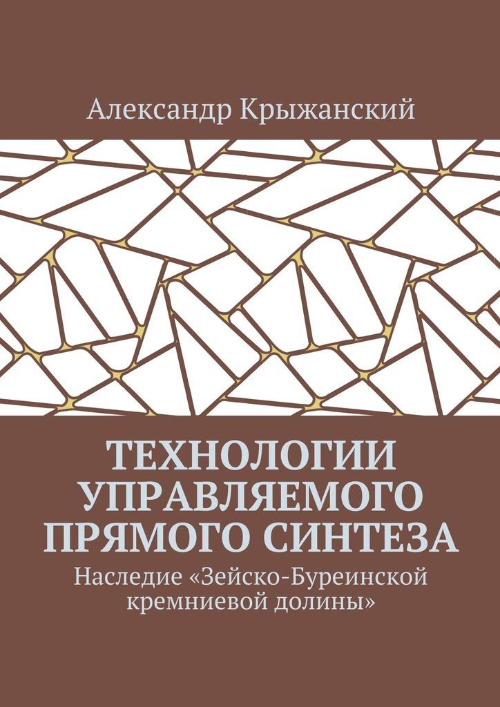Александр Крыжанский Технологии управляемого прямого синтеза. Наследие «Зейско-Буреинской кремниевой долины»