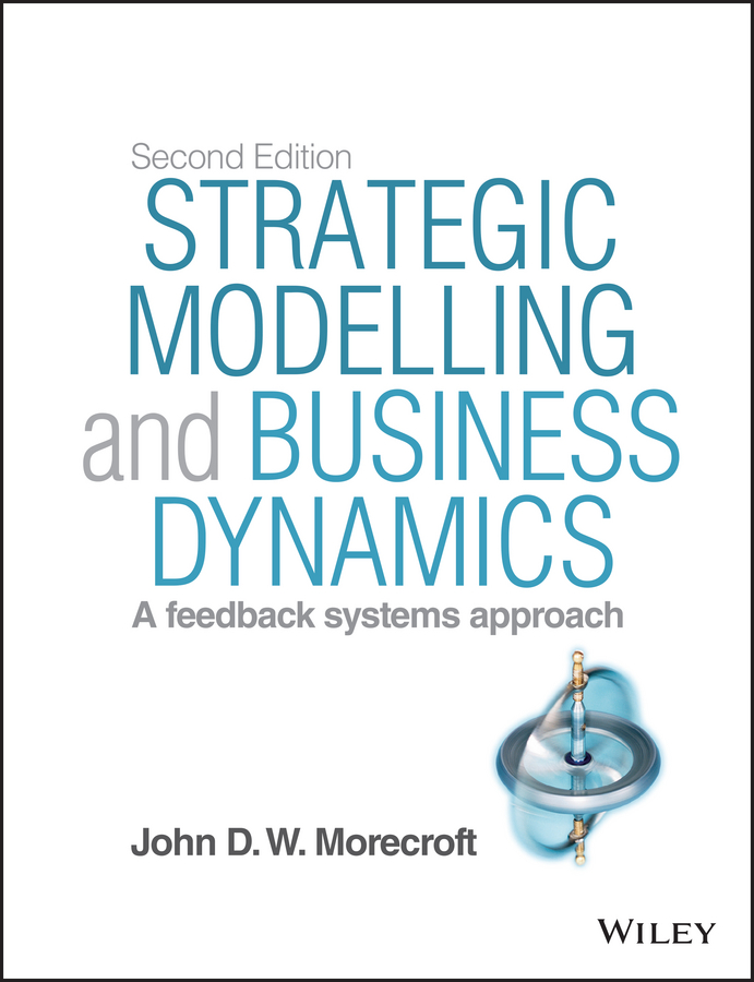 John D. W. Morecroft Strategic Modelling and Business Dynamics. A feedback systems approach deterministic stochastic and fuzzy logic modelling of di wfi systems