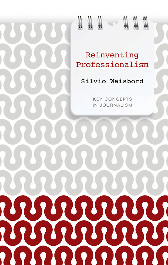Silvio Waisbord Reinventing Professionalism. Journalism and News in Global Perspective steven maras objectivity in journalism