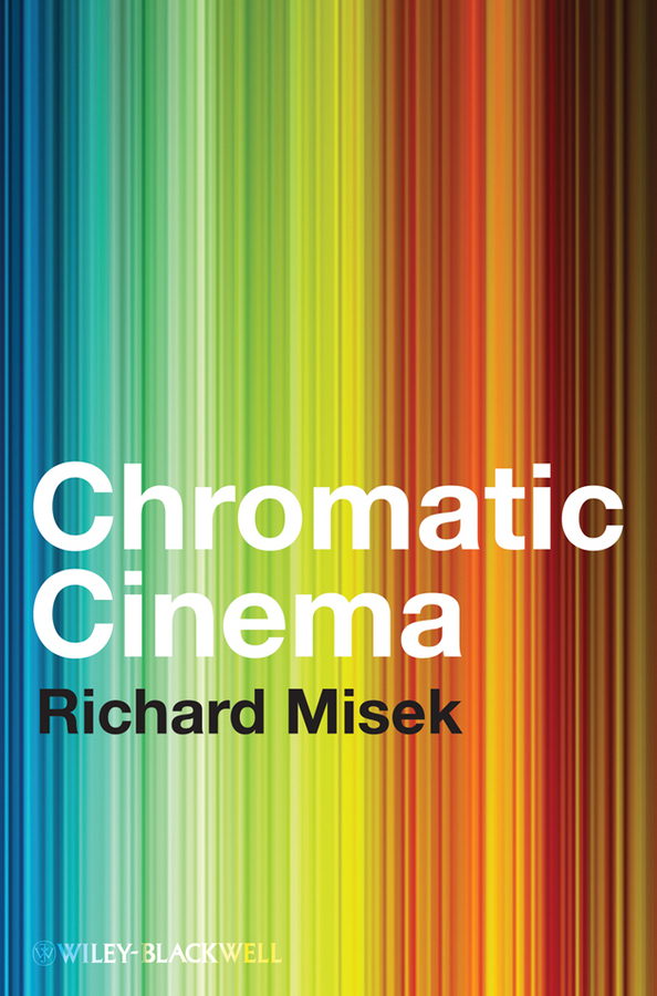 Richard Misek Chromatic Cinema. A History of Screen Color