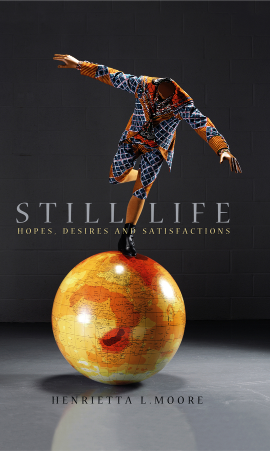 Henrietta Moore L. Still Life. Hopes, Desires and Satisfactions boris collardi f j private banking building a culture of excellence isbn 9780470826980