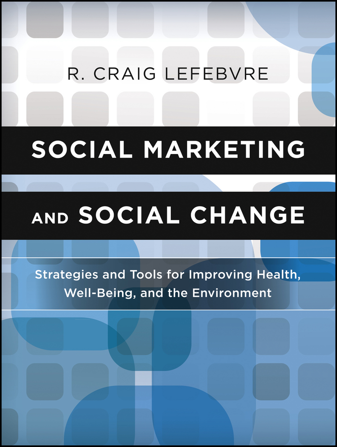 R. Lefebvre Craig Social Marketing and Social Change. Strategies and Tools For Improving Health, Well-Being, and the Environment