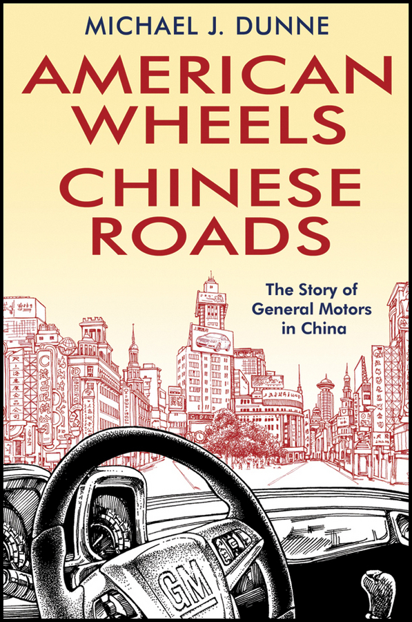 Michael Dunne J. American Wheels, Chinese Roads. The Story of General Motors in China