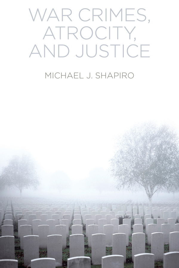 Michael Shapiro J. War Crimes, Atrocity and Justice in peace and war