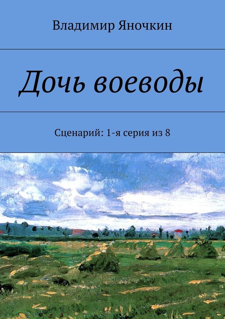 Владимир Яночкин Дочь воеводы. Сценарий: 1-я серия из8