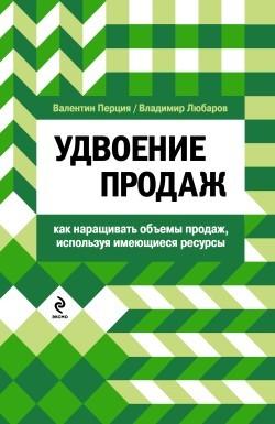 Валентин Матвеевич Перция Удвоение продаж: как наращивать объемы продаж, используя имеющиеся ресурсы