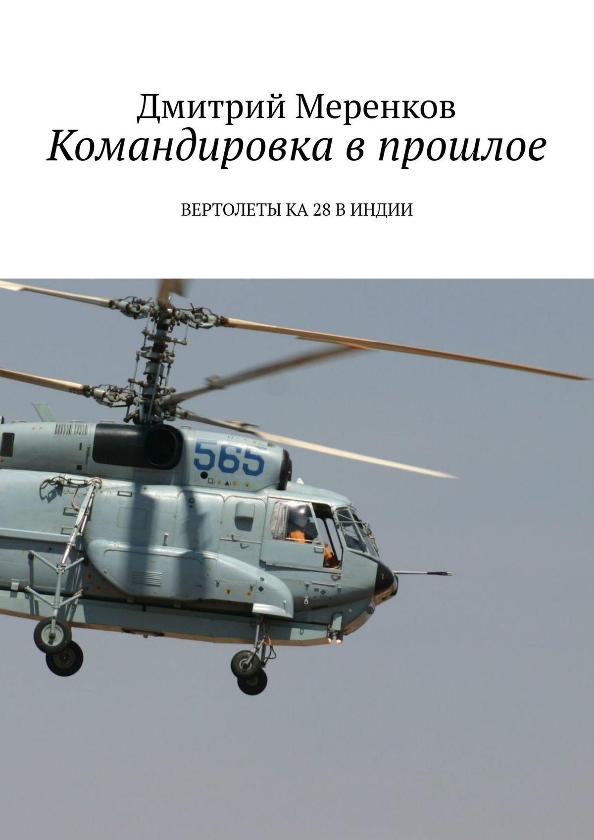 Дмитрий Николаевич Меренков Командировка впрошлое. Вертолеты Ка-28 в Индии вертолеты югославии
