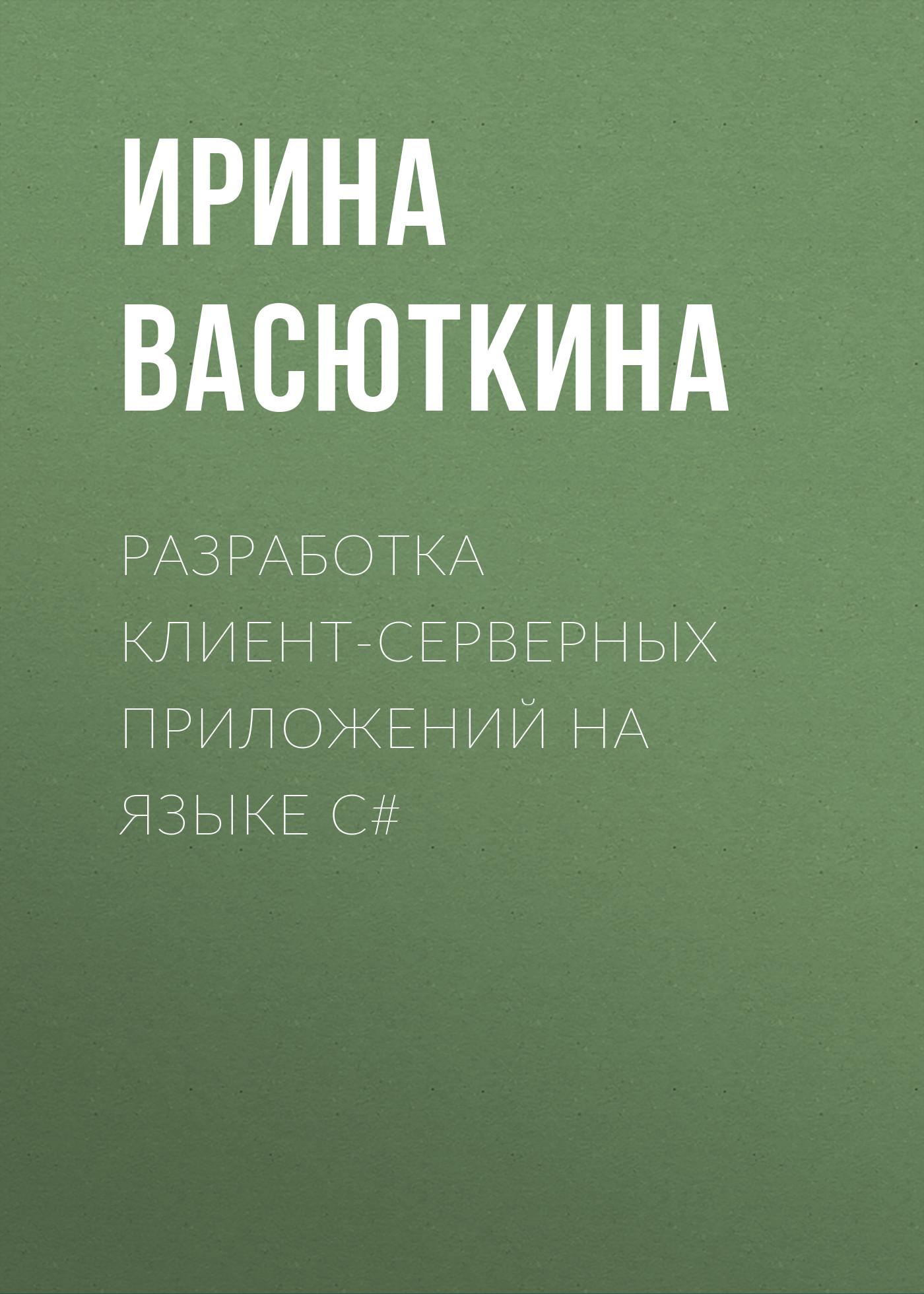 Ирина Васюткина Разработка клиент-серверных приложений на языке C#