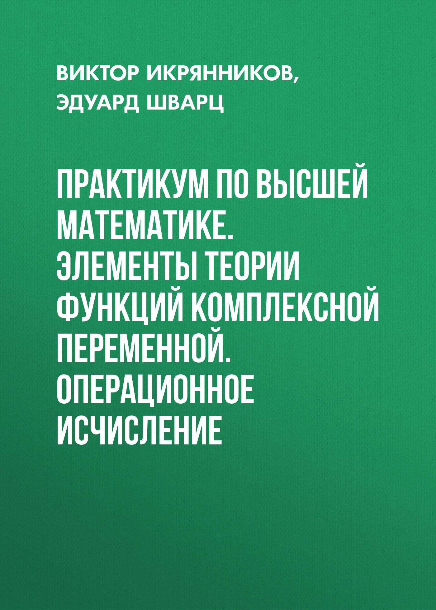 Эдуард Шварц Практикум по высшей математике. Элементы теории функций комплексной переменной. Операционное исчисление гусак а теория функций комплексной переменной и операционное исчисление isbn 9789854700540