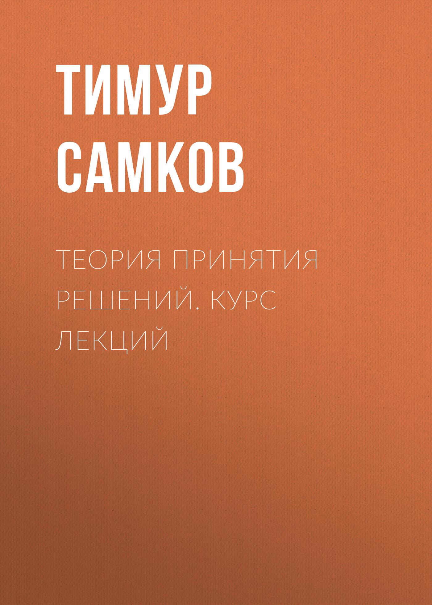 Тимур Леонидович Самков Теория принятия решений. Курс лекций
