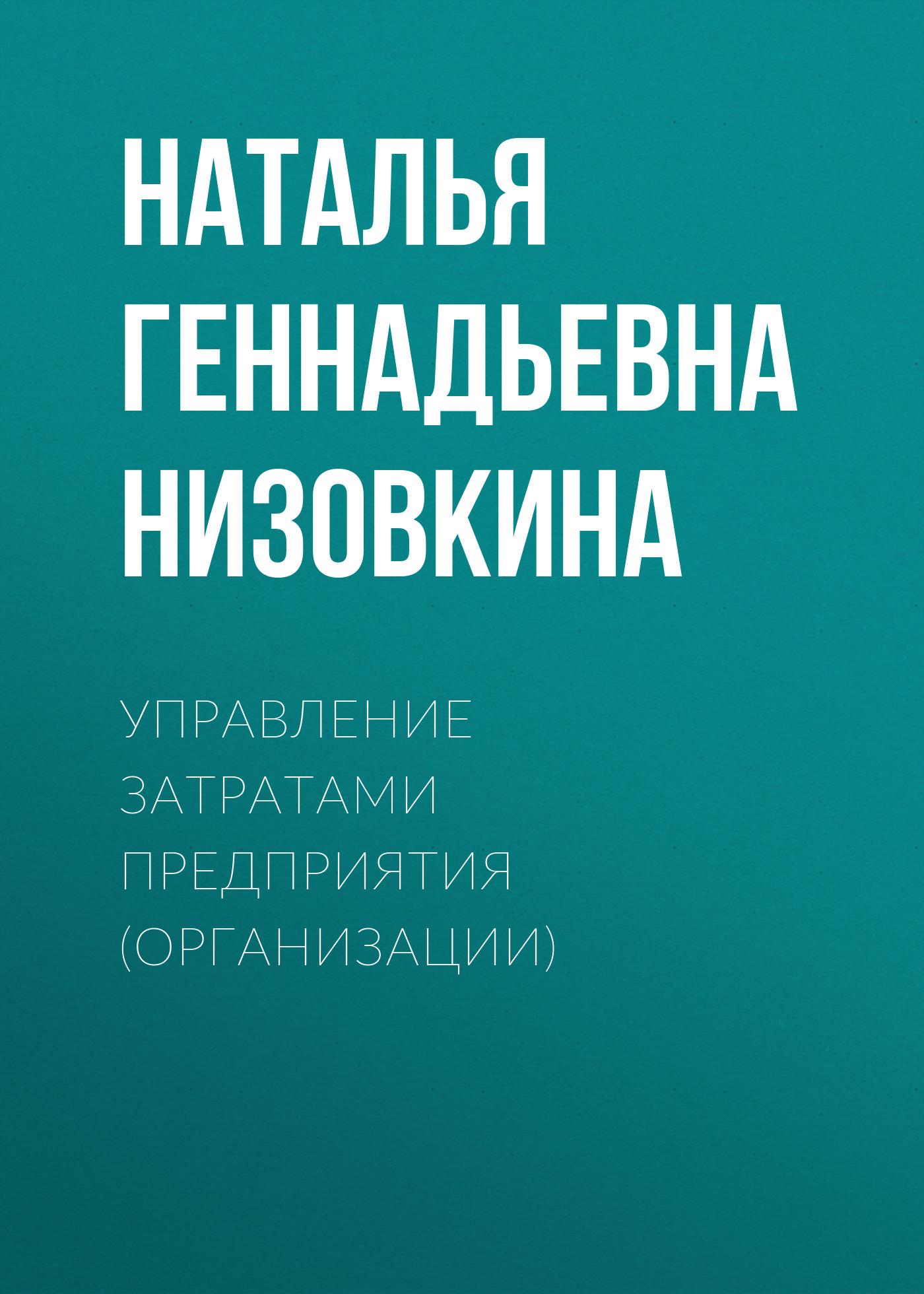 Наталья Геннадьевна Низовкина Управление затратами предприятия (организации) в д грибов экономика организации предприятия практикум