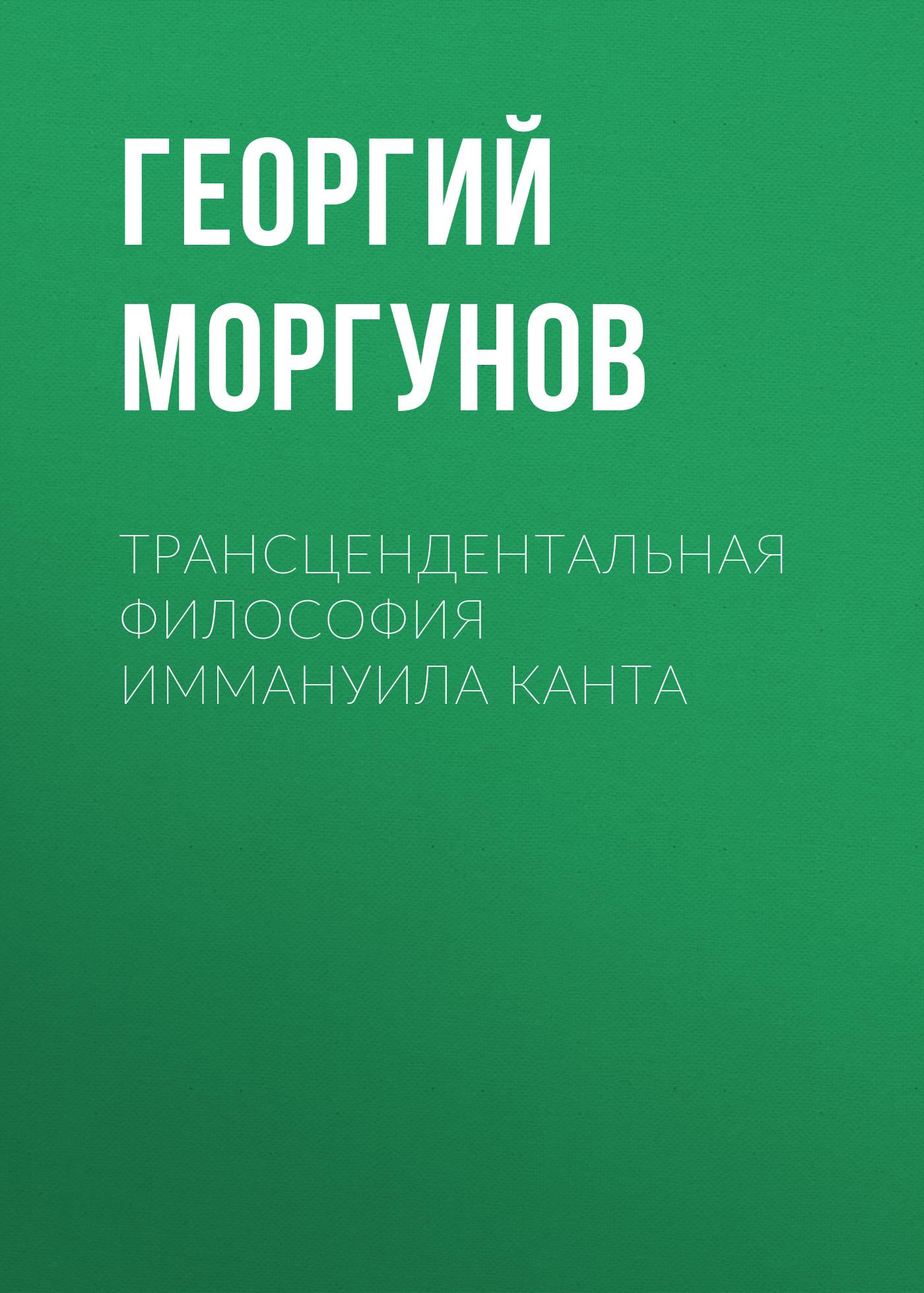 Г. В. Моргунов Трансцендентальная философия Иммануила Канта критический анализ философии канта