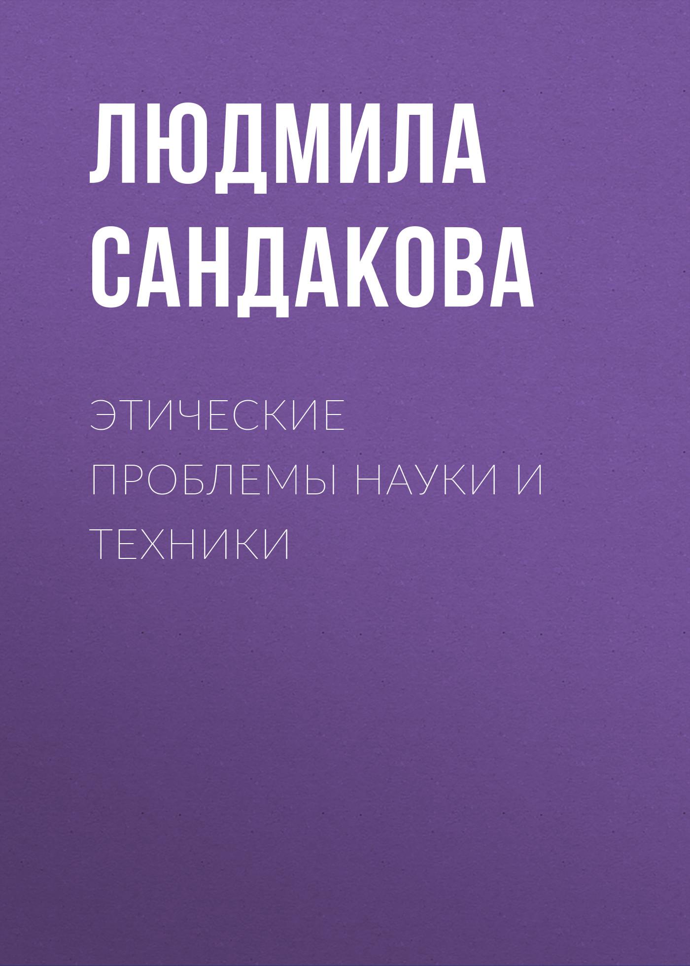 Л. Б. Сандакова Этические проблемы науки и техники л а зеленов история и философия науки