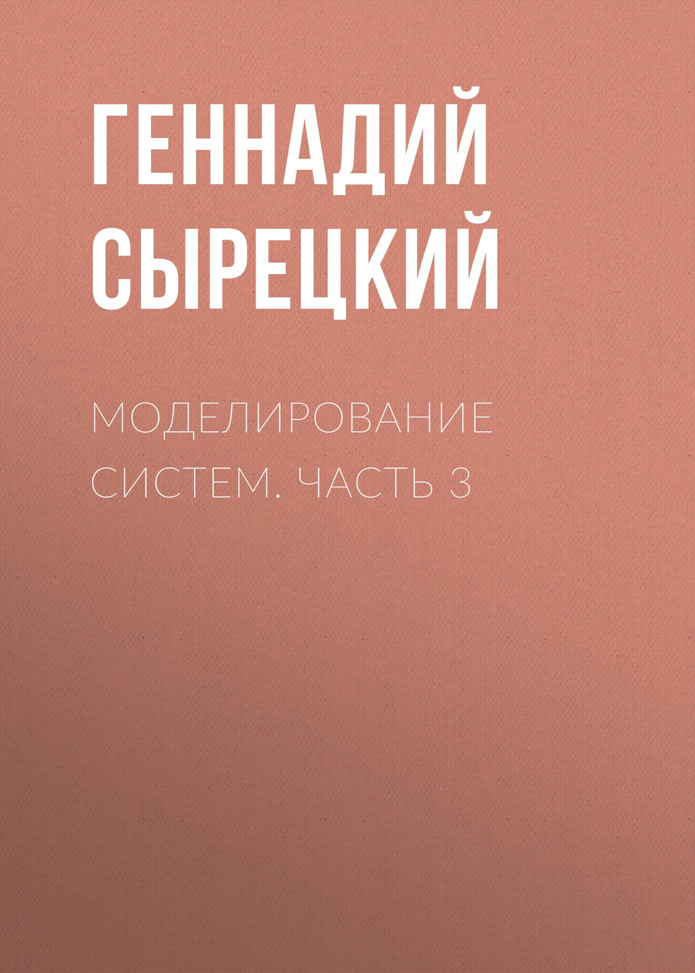 Геннадий Сырецкий Моделирование систем. Часть 3 е а арайс в м дмитриев автоматизация моделирования многосвязных механических систем