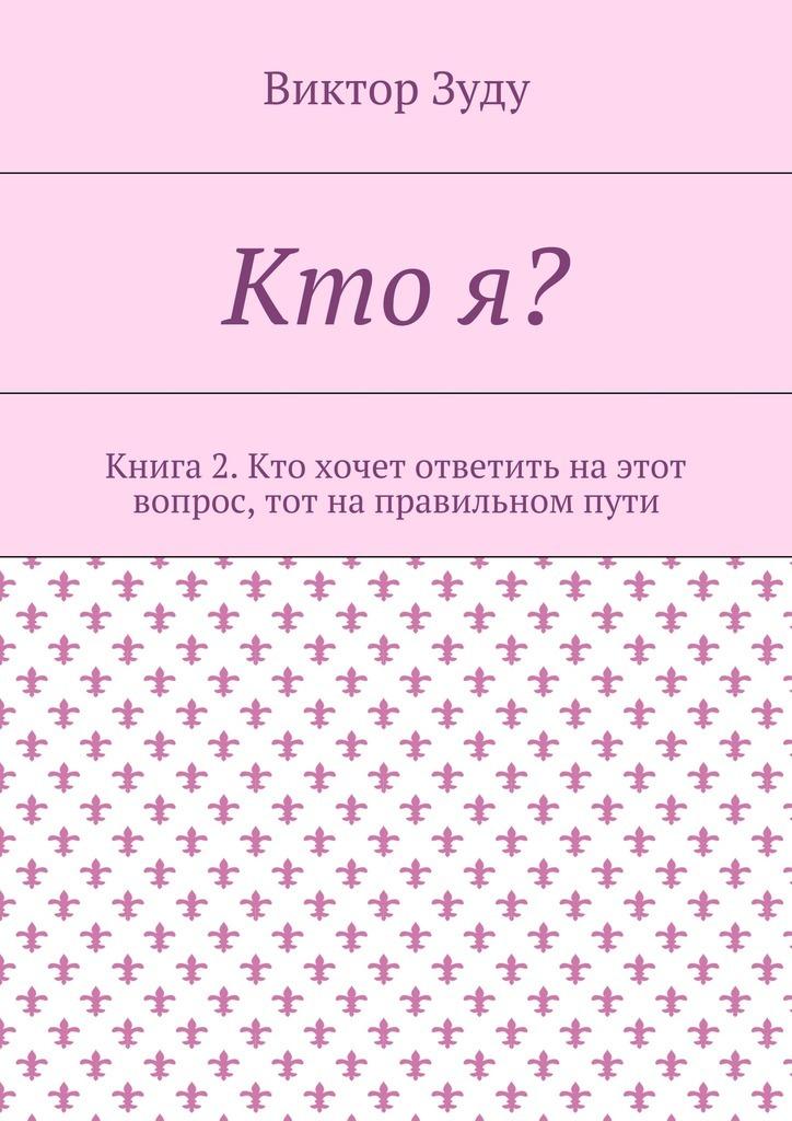 Виктор Зуду Кто я? Книга 2. Кто хочет ответить на этот вопрос, тот на правильном пути