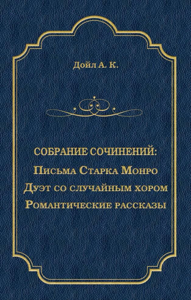 Артур Конан Дойл Письма Старка Монро. Дуэт со случайным хором. Романтические рассказы (сборник)