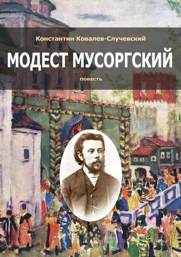 Константин Ковалев-Случевский Модест Мусоргский. Повесть