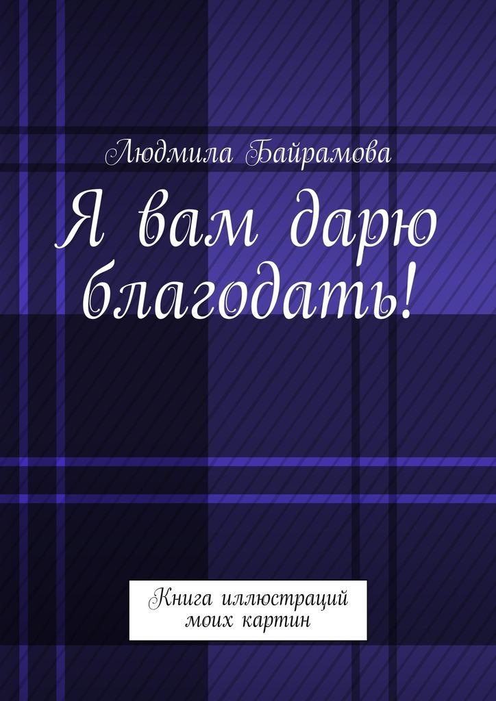 Людмила Байрамова Я вам дарю благодать! Книга иллюстраций моих картин