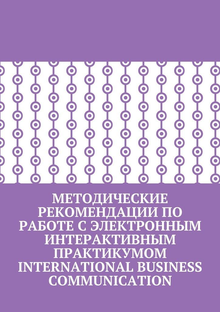 Методические рекомендации по работе с электронным интерактивным практикумом International Business Communication_Кира Пригожина