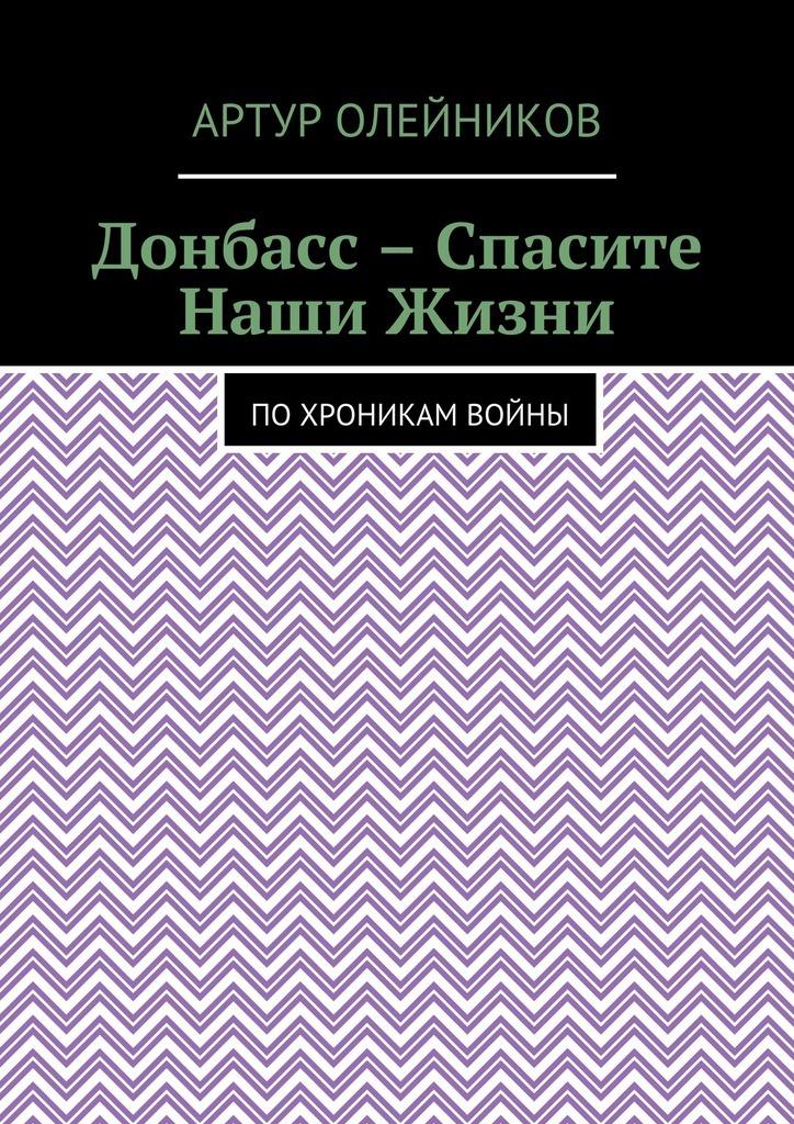 Донбасс – Спасите наши жизни. По хроникам войны_Артур Олейников