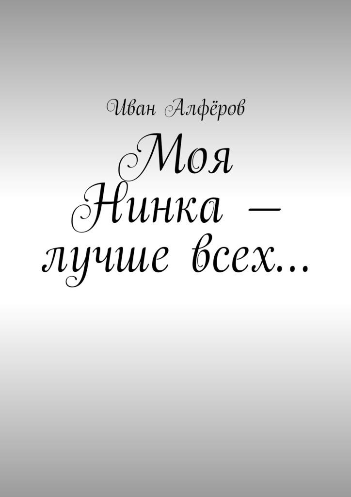 Иван Вениаминович Алфёров Моя Нинка– лучше всех… иван державин аморит любовьмоя возможное будущее россии