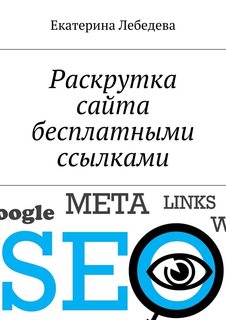 Екатерина Лебедева Раскрутка сайта бесплатными ссылками екатерина лебедева поведенческие факторы в яндексе