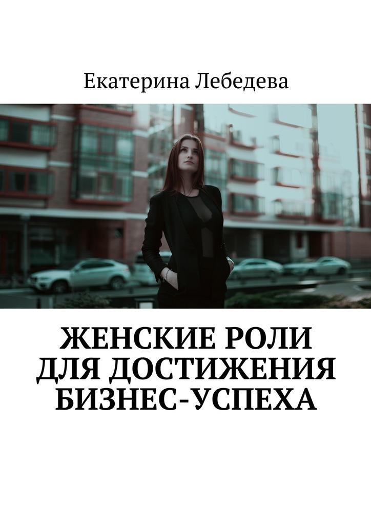Екатерина Лебедева Женские роли длядостижения бизнес-успеха екатерина лебедева поведенческие факторы в яндексе