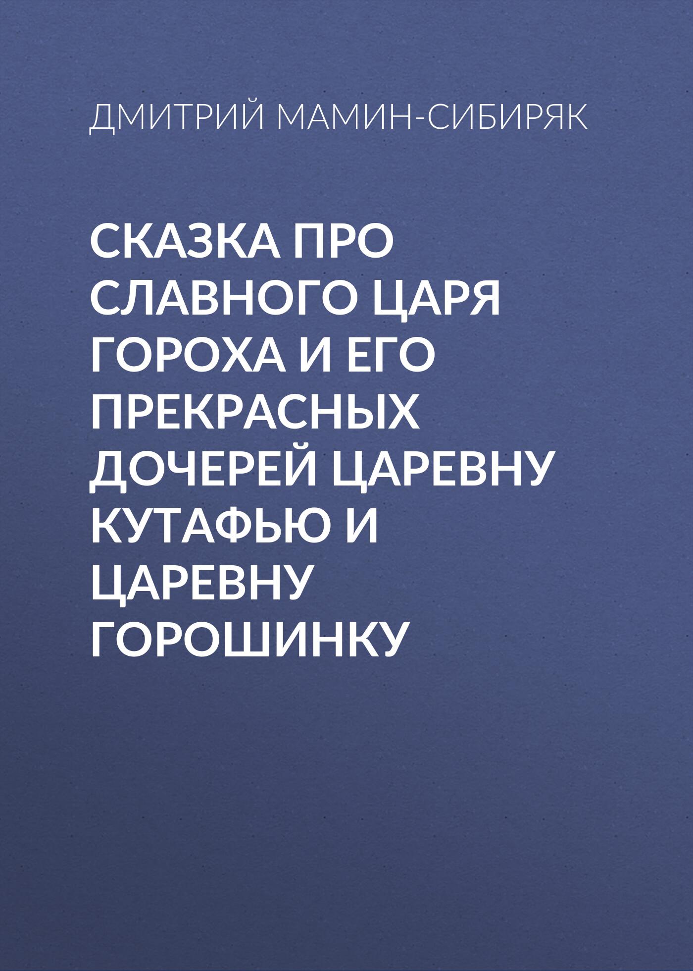 Сказка про славного царя Гороха и его прекрасных дочерей царевну Кутафью и царевну Горошинку_Дмитрий Мамин-Сибиряк