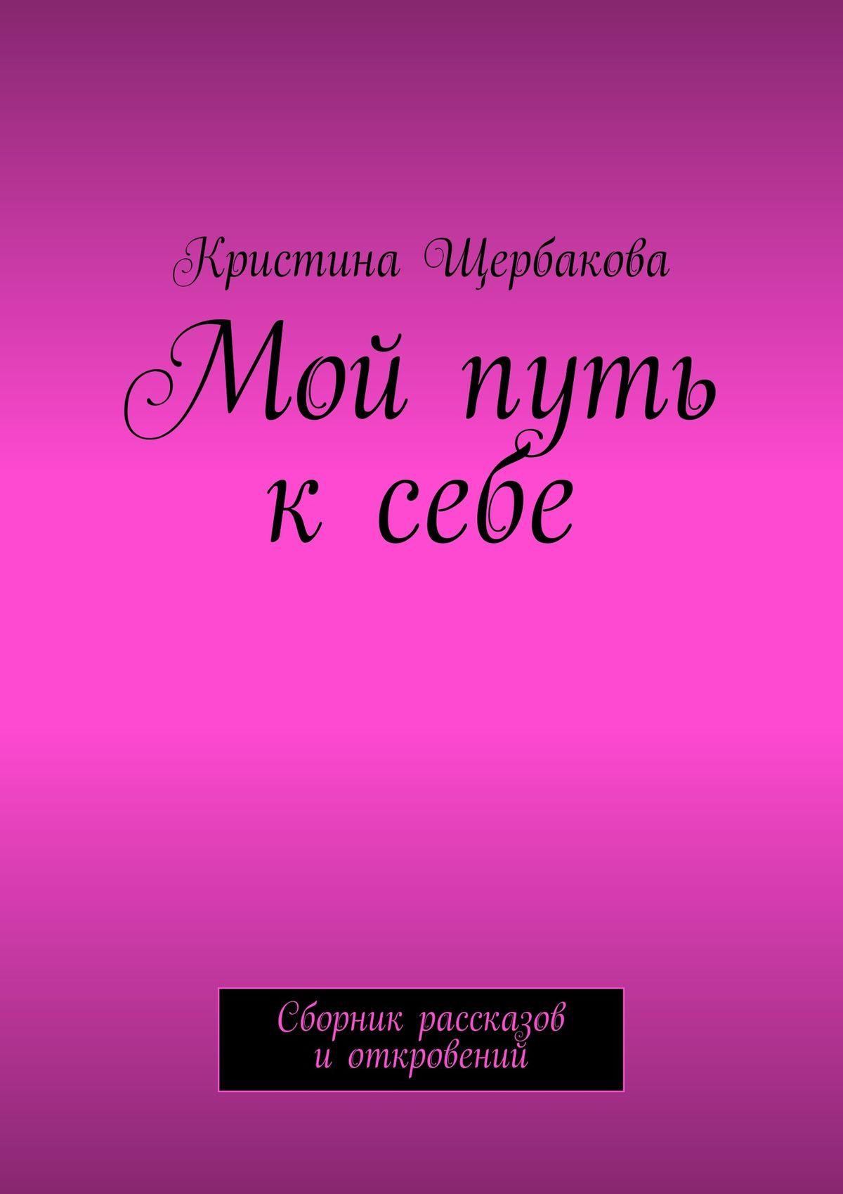 Кристина Щербакова Мой путь ксебе. Сборник рассказов иоткровений беккер дж меньше значит больше минимализм как путь к осознанной и счастливой жизни