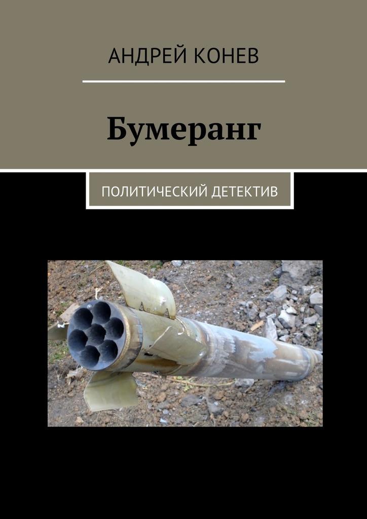Андрей Конев Бумеранг. Политический детектив