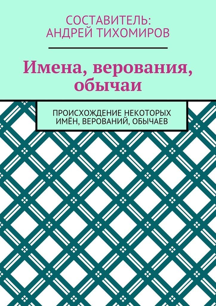 Андрей Тихомиров Имена, верования, обычаи. Происхождение некоторых имён, верований, обычаев цены онлайн