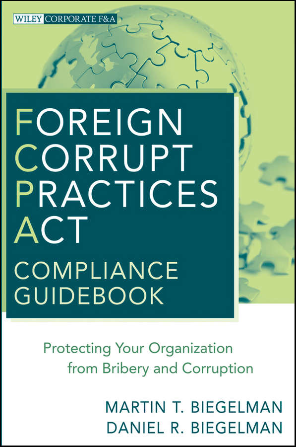 цена на Biegelman Martin T. Foreign Corrupt Practices Act Compliance Guidebook. Protecting Your Organization from Bribery and Corruption
