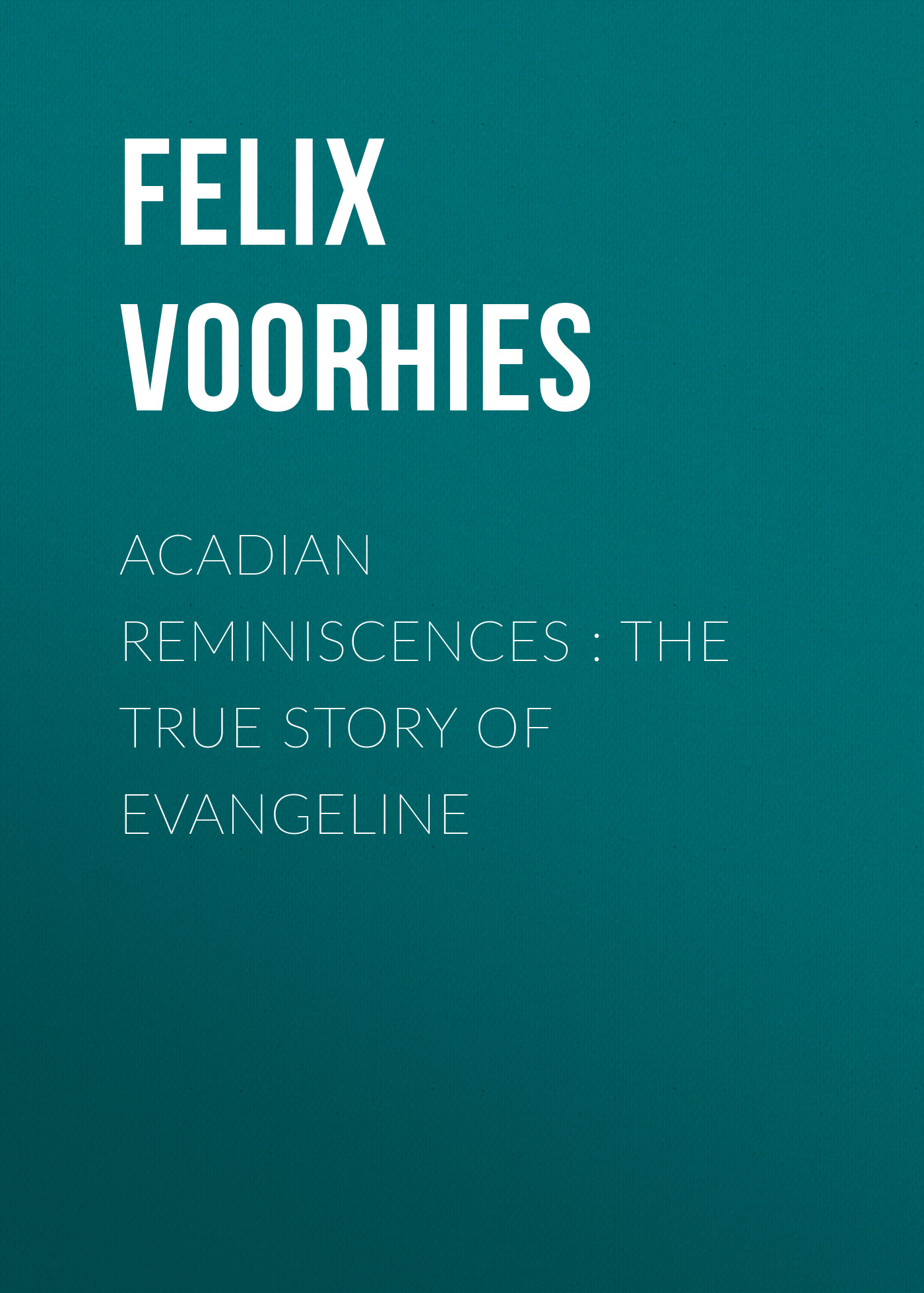 Felix Voorhies Acadian Reminiscences : The True Story of Evangeline a dubuque reminiscences d operas italiens