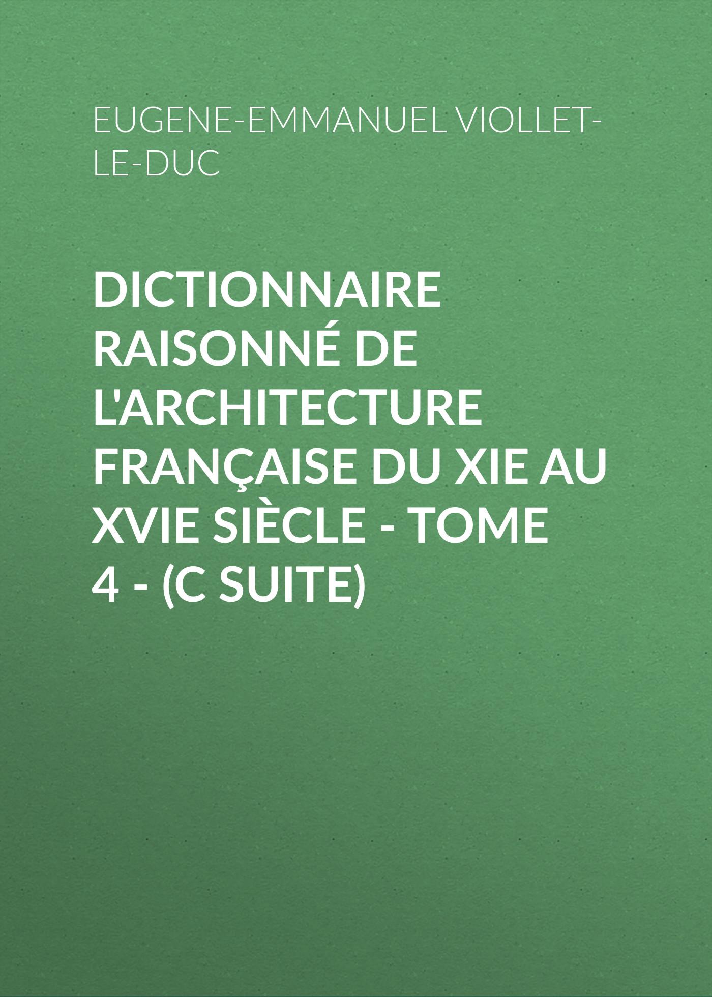 Eugene-Emmanuel Viollet-le-Duc Dictionnaire raisonné de l'architecture française du XIe au XVIe siècle - Tome 4 - (C suite)