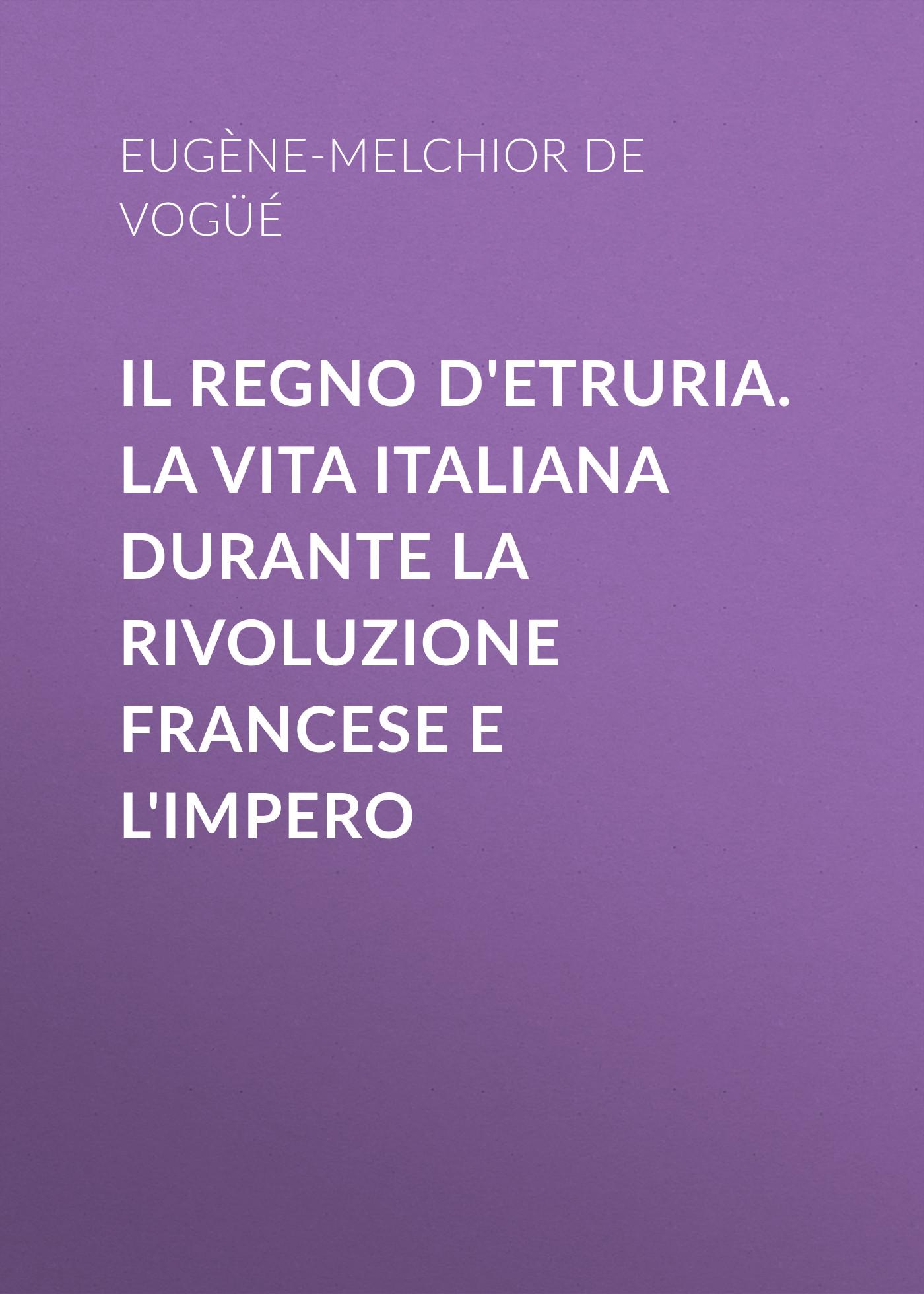Eugène-Melchior de Vogüé Il Regno d'Etruria. La vita italiana durante la Rivoluzione francese e l'Impero games [a1 a2] il regno animale