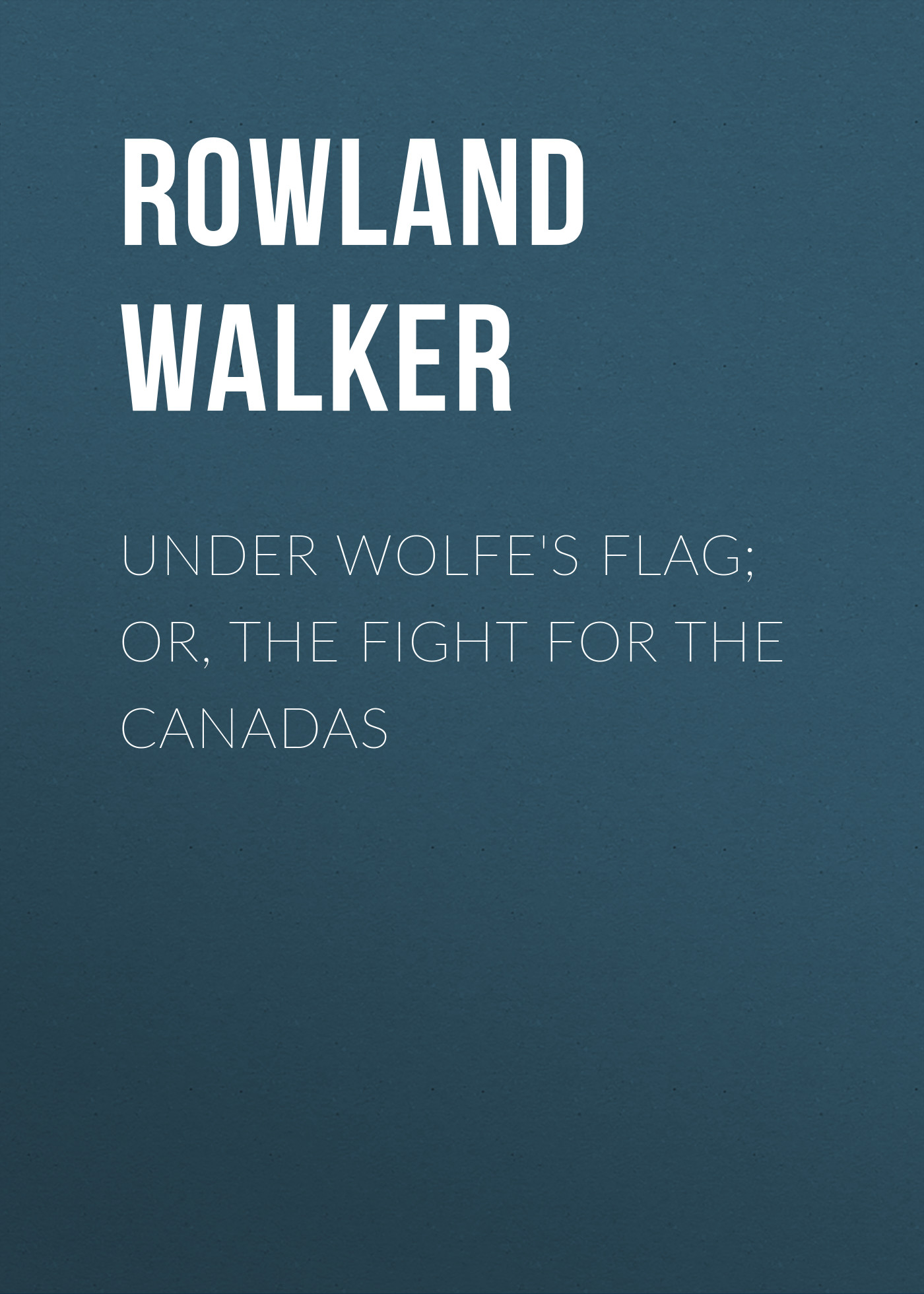 Rowland Walker Under Wolfe's Flag; or, The Fight for the Canadas the rift walker