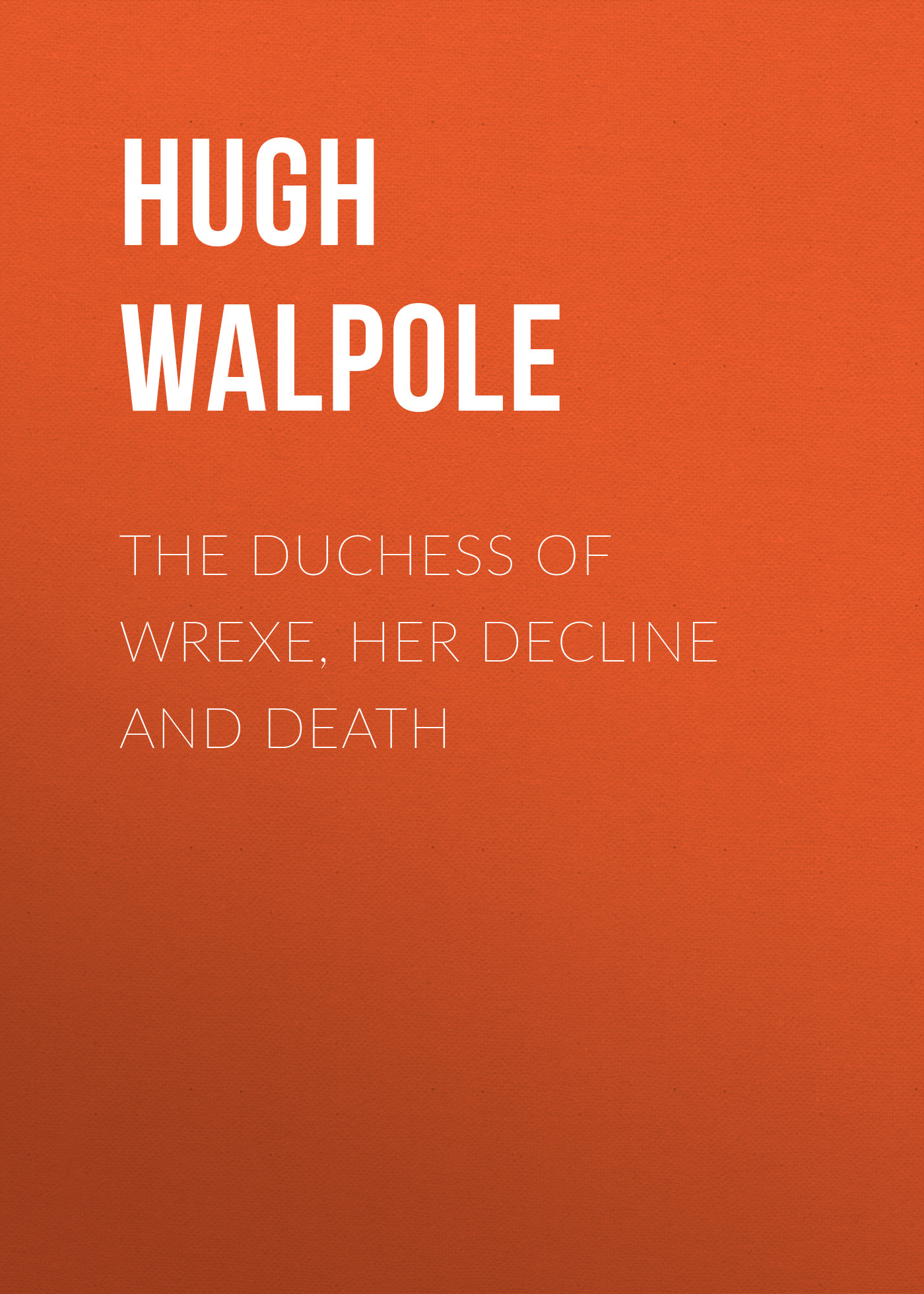 Hugh Walpole The Duchess of Wrexe, Her Decline and Death a new lease of death