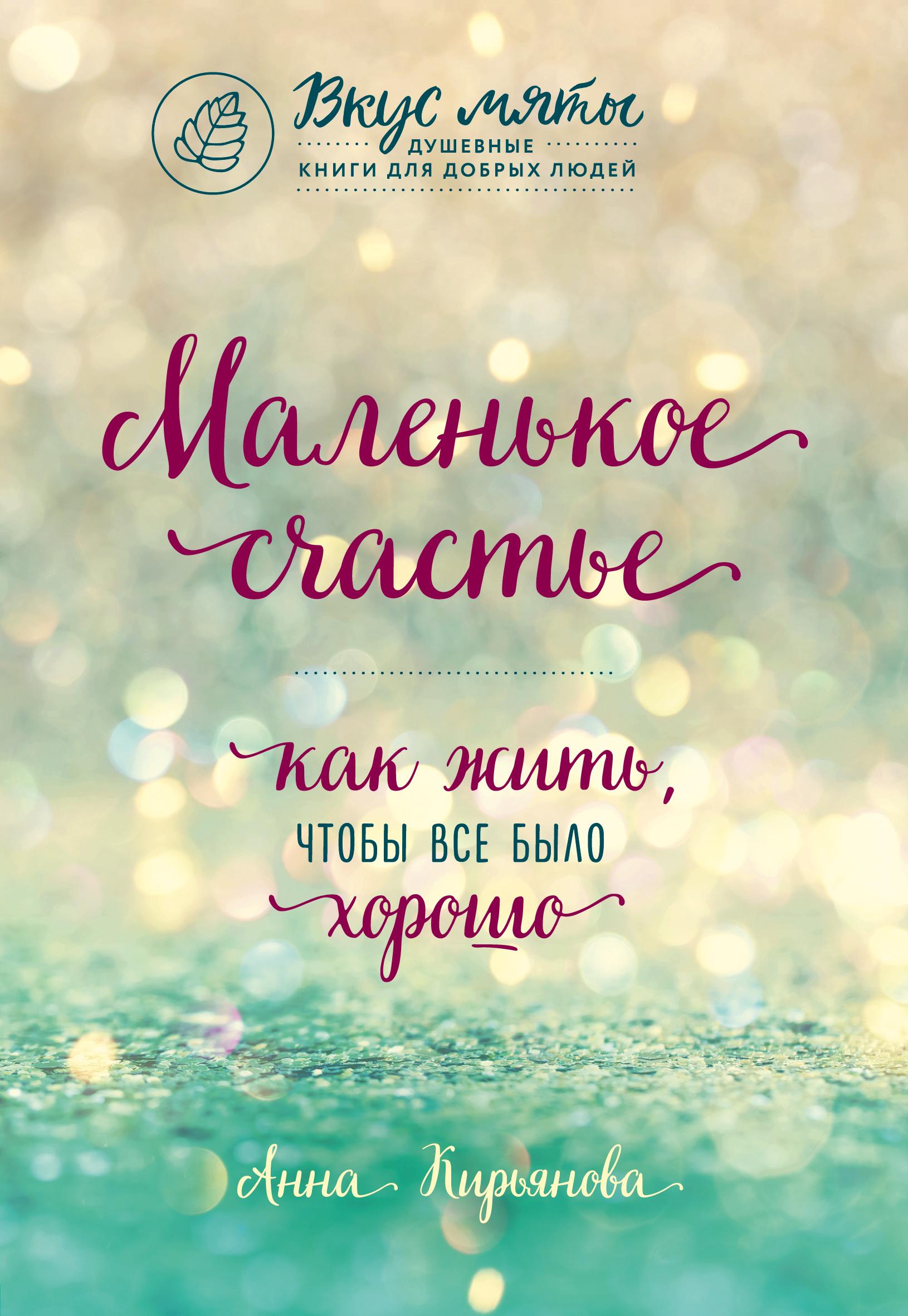 Анна Кирьянова Маленькое счастье. Как жить, чтобы все было хорошо