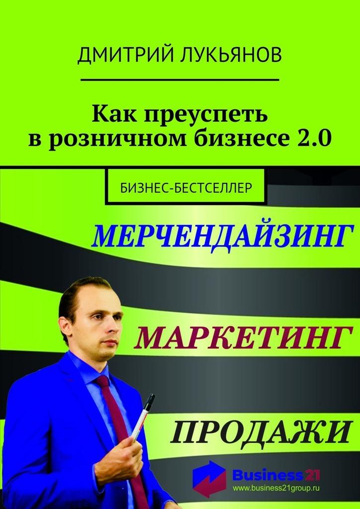 Дмитрий Лукьянов Как преуспеть врозничном бизнесе2.0. Бизнес-бестселлер тренинг продажи и обслуживания покупателей в розничном магазине