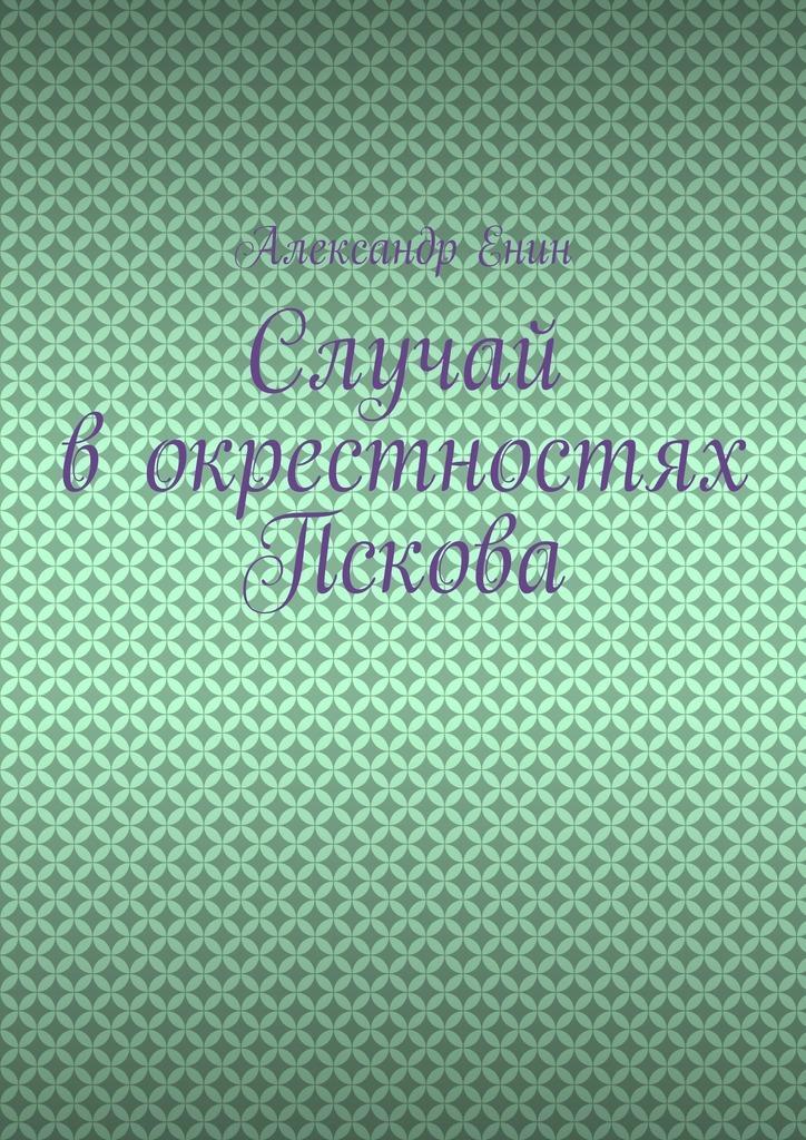цена на Александр Енин Случай в окрестностях Пскова