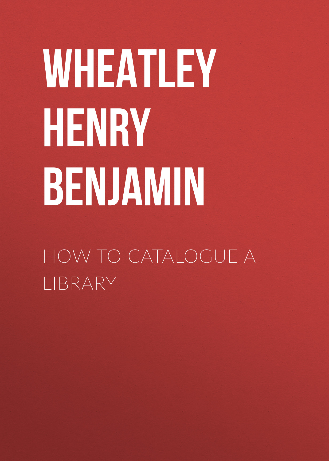 Wheatley Henry Benjamin How to Catalogue a Library wheatley henry benjamin prices of books