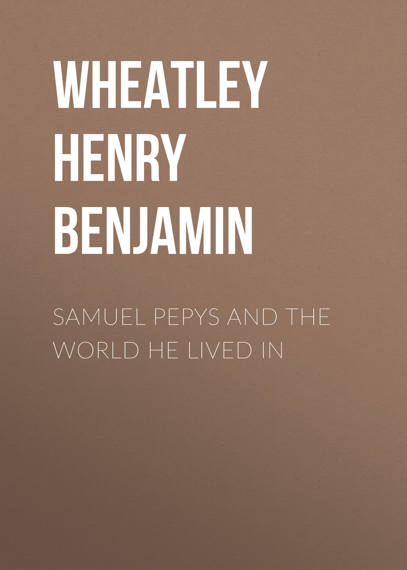 Фото - Wheatley Henry Benjamin Samuel Pepys and the World He Lived In samuel mccomb faith the greatest power in the world