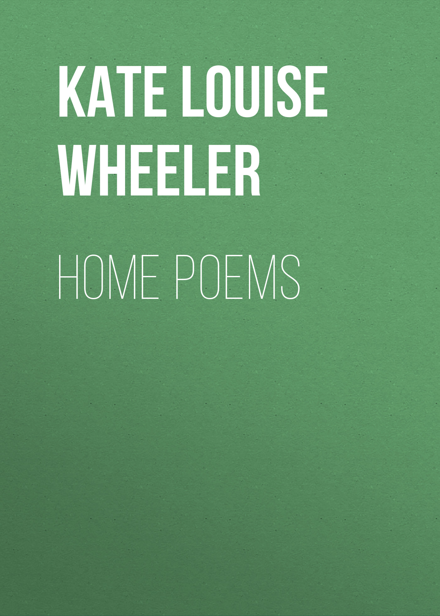 Kate Louise Wheeler Home Poems