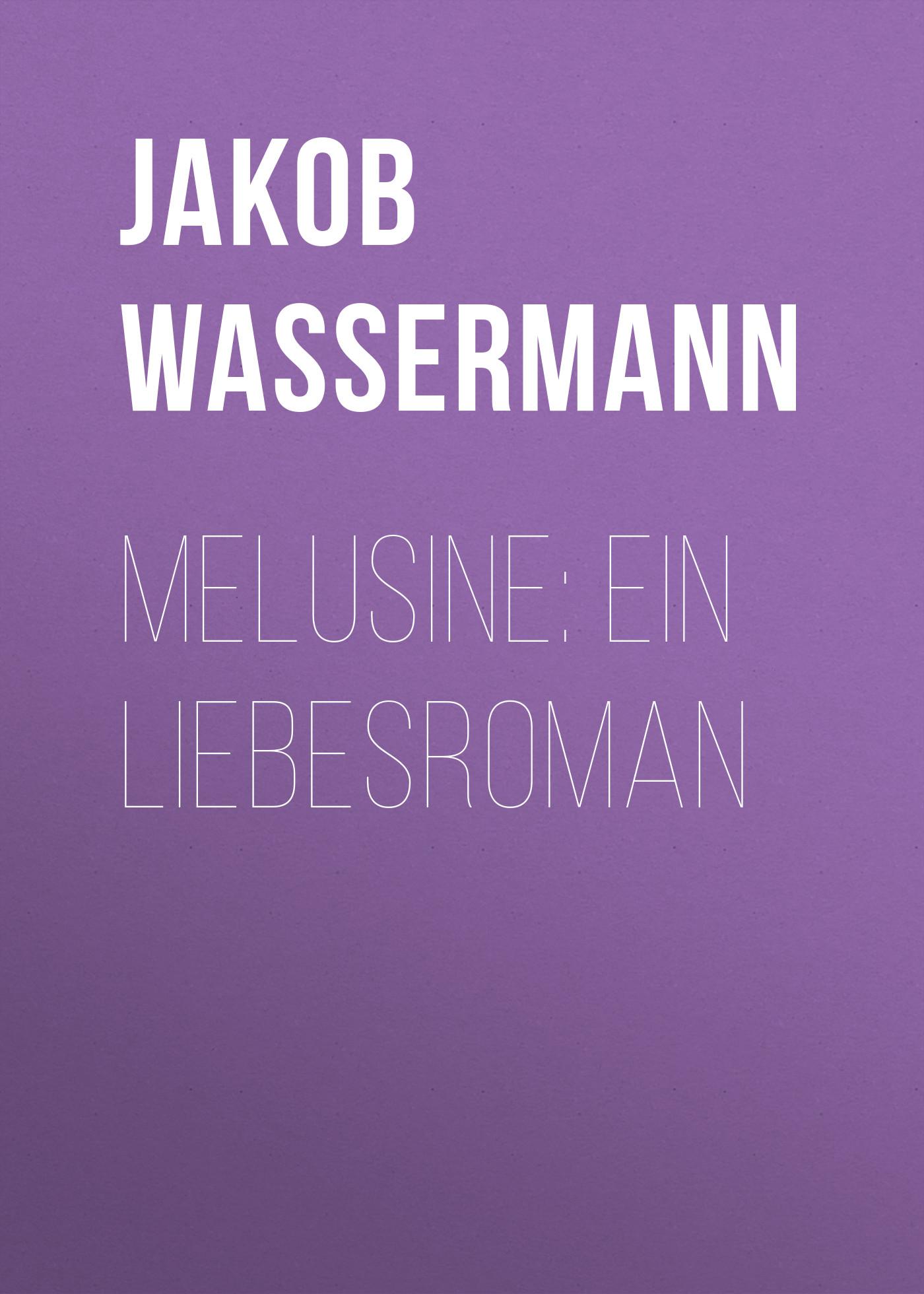 Jakob Wassermann Melusine: Ein Liebesroman jakob wassermann der fall maurizius