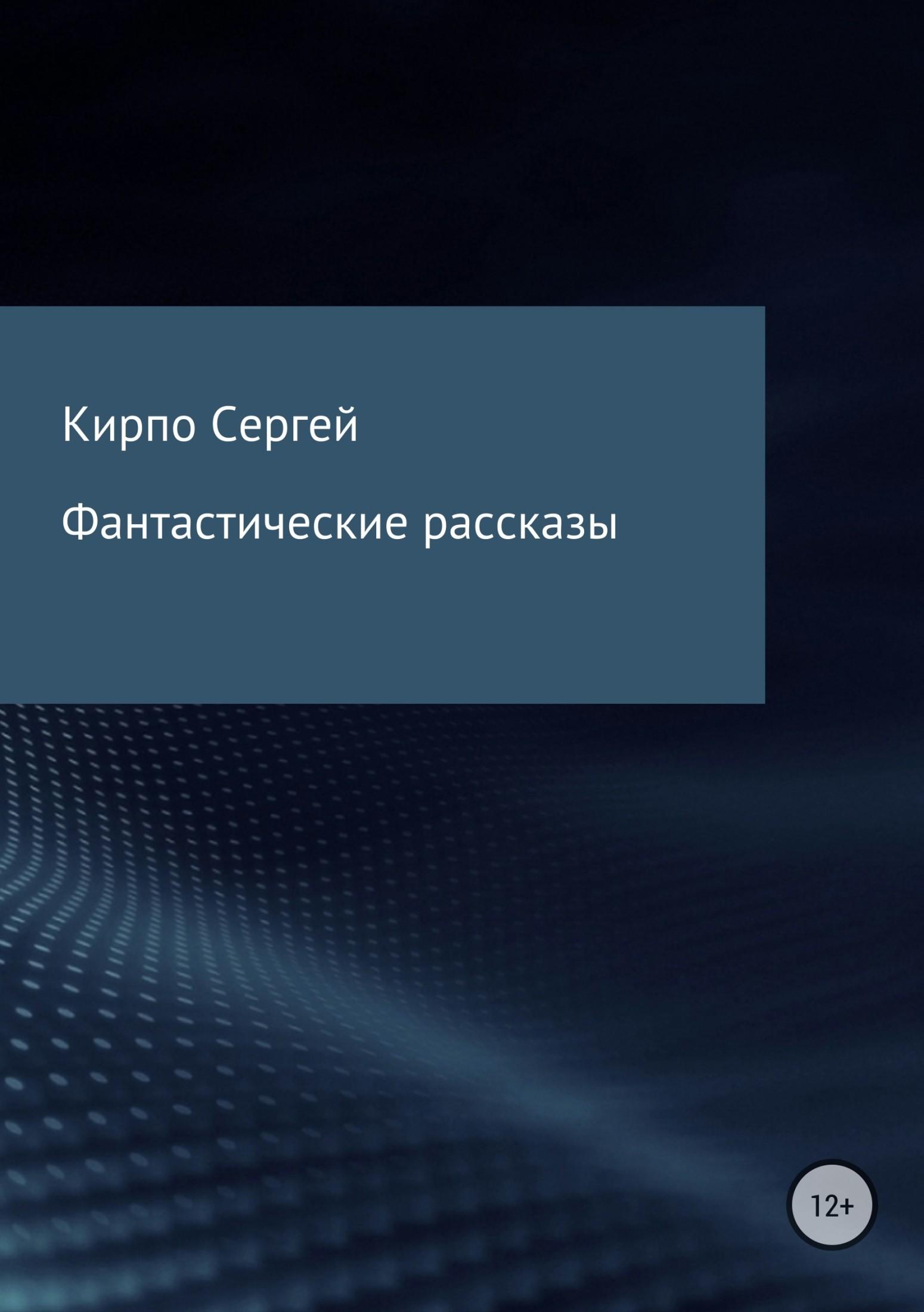 Сергей Валерьевич Кирпо Фантастические рассказы сергей валерьевич кирпо на меньшее не согласен