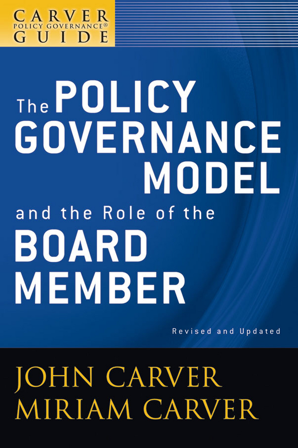John Carver A Carver Policy Governance Guide, The Policy Governance Model and the Role of the Board Member