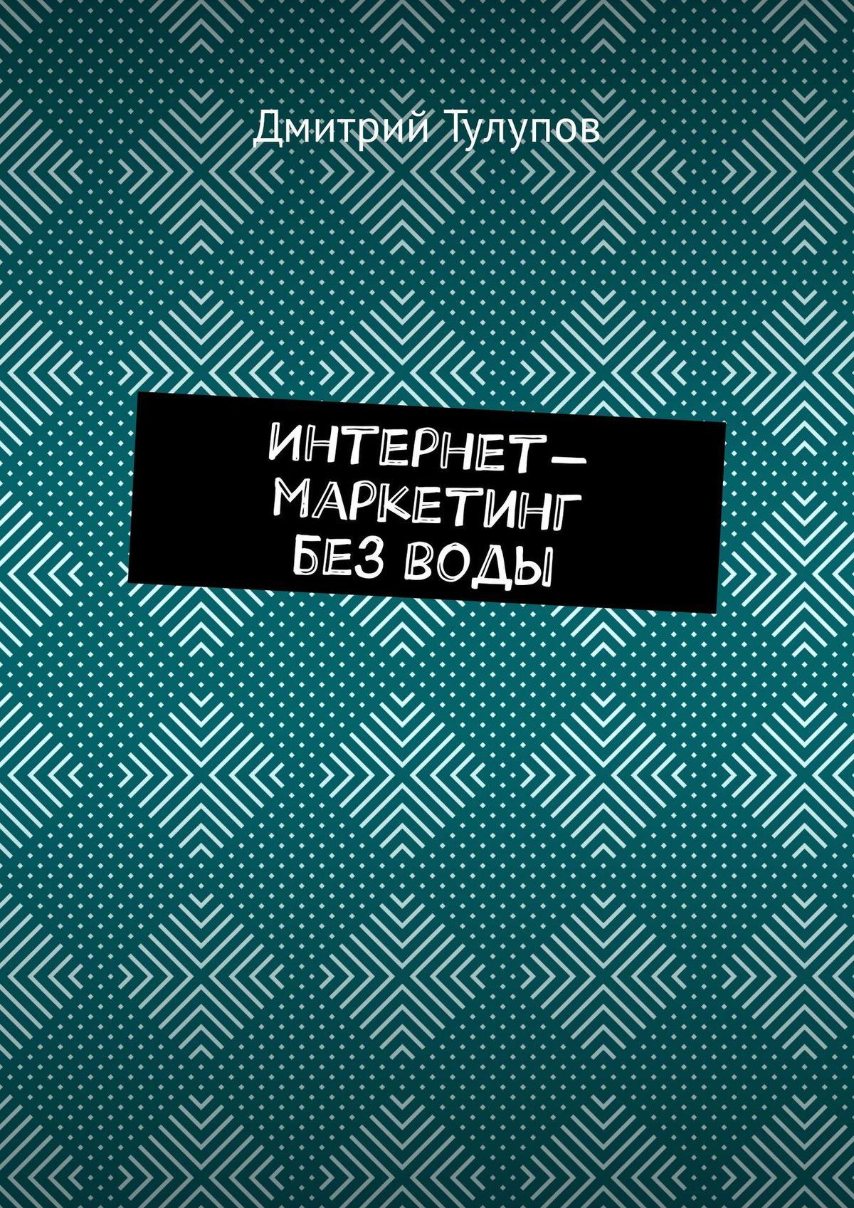 Дмитрий Тулупов Интернет-маркетинг безводы виктортруш интернет маркетинг в
