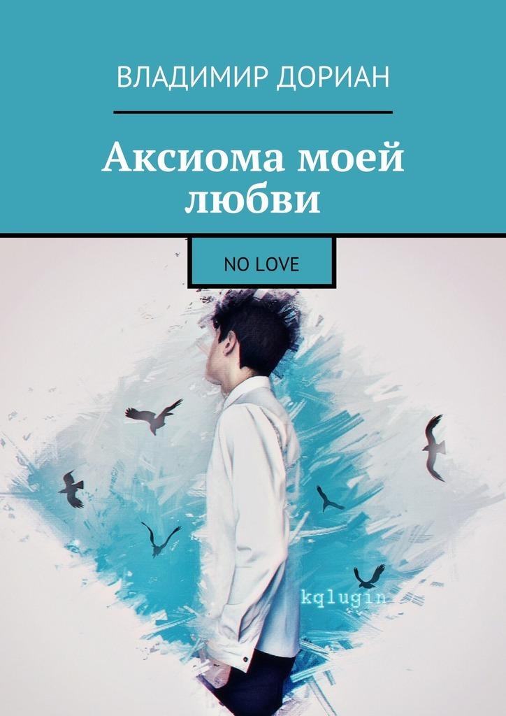Владимир Дориан Аксиома моей любви. No Love владимир рафеенко долгота дней