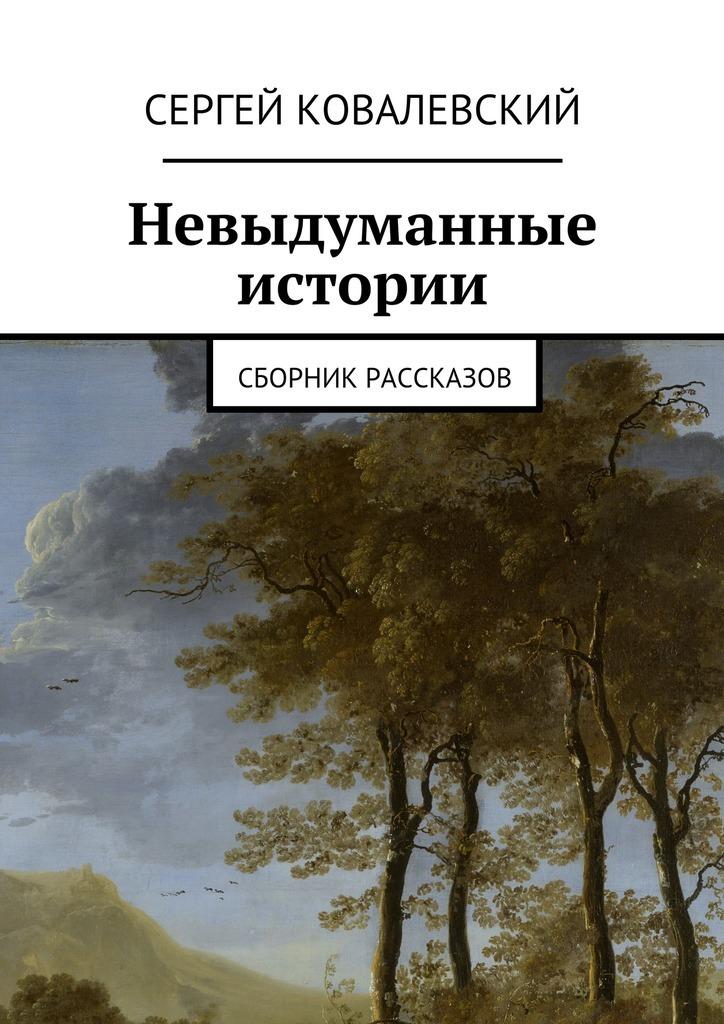 Сергей Ковалевский Невыдуманные истории. Сборник рассказов сергей савинов сборник рассказов