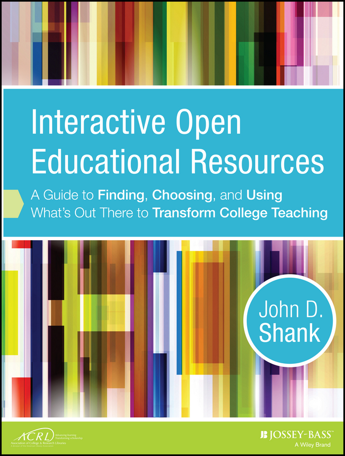 John D. Shank Interactive Open Educational Resources. A Guide to Finding, Choosing, and Using What's Out There to Transform College Teaching